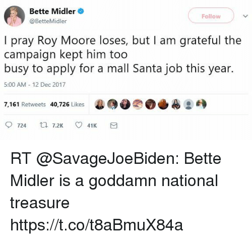 Bette Midler, Santa, and Job: Bette Midler  @BetteMidler  Follow  I pray Roy Moore loses, but I am grateful the  campaign kept him too  busy to apply for a mall Santa job this year.  5:00 AM 12 Dec 2017  7,161 Retweets 40,726 Likes e@0?。↓  :  0724  7.2K  41K RT @SavageJoeBiden: Bette Midler is a goddamn national treasure https://t.co/t8aBmuX84a