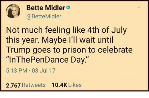 """Memes, Prison, and Bette Midler: Bette Midler  @BetteMidler  Not much feeling like 4th of July  this year. Maybe l'll wait until  Trump goes to prison to celebrate  """"InThePenDance Day.""""  5:13 PM 03 Jul 17  2,767 Retweets  10.4K Likes"""