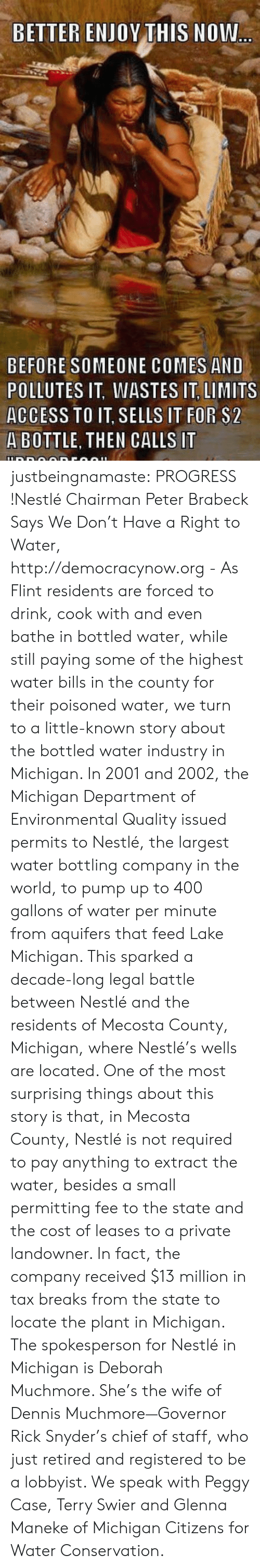 Tumblr, youtube.com, and Access: BETTER ENJOY THIS NOW..  BEFORE SOMEONE COMES AND  POLLUTES IT, WASTES IT, LIMITS  ACCESS TO IT, SELLS IT FOR $2  A BOTTLE, THEN CALLS IT justbeingnamaste:   PROGRESS !Nestlé Chairman Peter Brabeck Says We Don't Have a Right to Water,  http://democracynow.org  - As Flint residents are forced to drink, cook with and even bathe in  bottled water, while still paying some of the highest water bills in the  county for their poisoned water, we turn to a little-known story about  the bottled water industry in Michigan. In 2001 and 2002, the Michigan  Department of Environmental Quality issued permits to Nestlé, the  largest water bottling company in the world, to pump up to 400 gallons  of water per minute from aquifers that feed Lake Michigan. This sparked a  decade-long legal battle between Nestlé and the residents of Mecosta  County, Michigan, where Nestlé's wells are located. One of the most  surprising things about this story is that, in Mecosta County, Nestlé is  not required to pay anything to extract the water, besides a small  permitting fee to the state and the cost of leases to a private  landowner. In fact, the company received $13 million in tax breaks from  the state to locate the plant in Michigan. The spokesperson for Nestlé  in Michigan is Deborah Muchmore. She's the wife of Dennis  Muchmore—Governor Rick Snyder's chief of staff, who just retired and  registered to be a lobbyist. We speak with Peggy Case, Terry Swier and  Glenna Maneke of Michigan Citizens for Water Conservation.