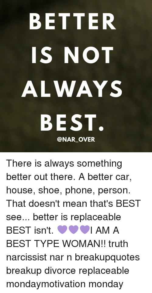 Cars, Memes, and Shoes: BETTER  IS NOT  ALWAYS  BEST.  @NAR OVER There is always something better out there. A better car, house, shoe, phone, person. That doesn't mean that's BEST see... better is replaceable BEST isn't. 💜💜💜I AM A BEST TYPE WOMAN!! truth narcissist nar n breakupquotes breakup divorce replaceable mondaymotivation monday