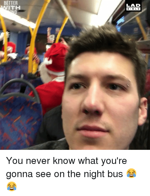 Memes, Never, and 🤖: BETTER  LAD  BIB LE  ITH You never know what you're gonna see on the night bus 😂😂
