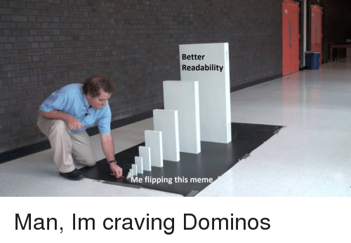 domino: Better  Readability  Me flipping this meme Man, Im craving Dominos