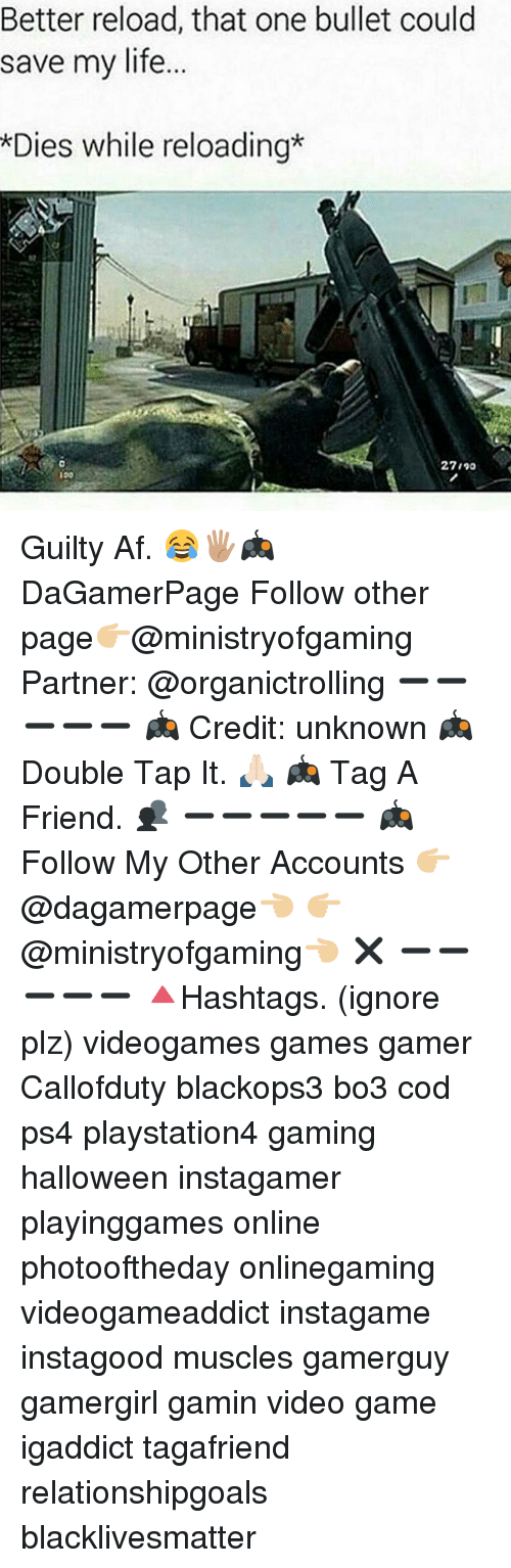 reloading: Better reload, that one bullet could  save my life.  Dies while reloading*  27/9a Guilty Af. 😂🖐🏽🎮 DaGamerPage Follow other page👉🏼@ministryofgaming Partner: @organictrolling ➖➖➖➖➖ 🎮 Credit: unknown 🎮 Double Tap It. 🙏🏻 🎮 Tag A Friend. 👥 ➖➖➖➖➖ 🎮 Follow My Other Accounts 👉🏼@dagamerpage👈🏼 👉🏼@ministryofgaming👈🏼 ✖️ ➖➖➖➖➖ 🔺Hashtags. (ignore plz) videogames games gamer Callofduty blackops3 bo3 cod ps4 playstation4 gaming halloween instagamer playinggames online photooftheday onlinegaming videogameaddict instagame instagood muscles gamerguy gamergirl gamin video game igaddict tagafriend relationshipgoals blacklivesmatter