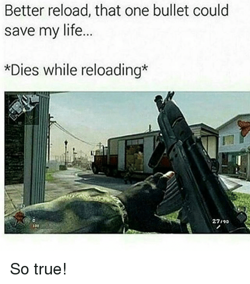 reloading: Better reload, that one bullet could  save my life.  *Dies while reloading  27190  100 So true!