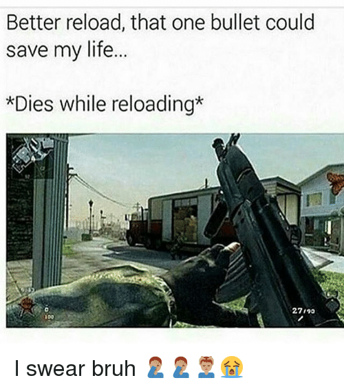 Bruh, Life, and Memes: Better reload, that one bullet could  save my life.  *Dies while reloading*  27/40 I swear bruh 🤦🏽‍♂️🤦🏽‍♂️💆🏽‍♂️😭
