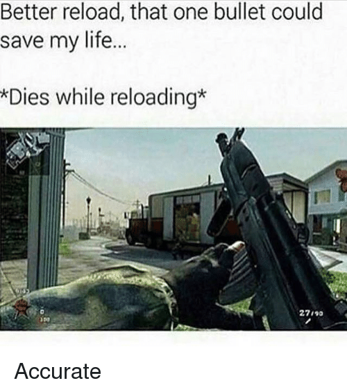 reloading: Better reload, that one bullet could  save my life.  *Dies while reloading  材 ·  27 , 90 Accurate