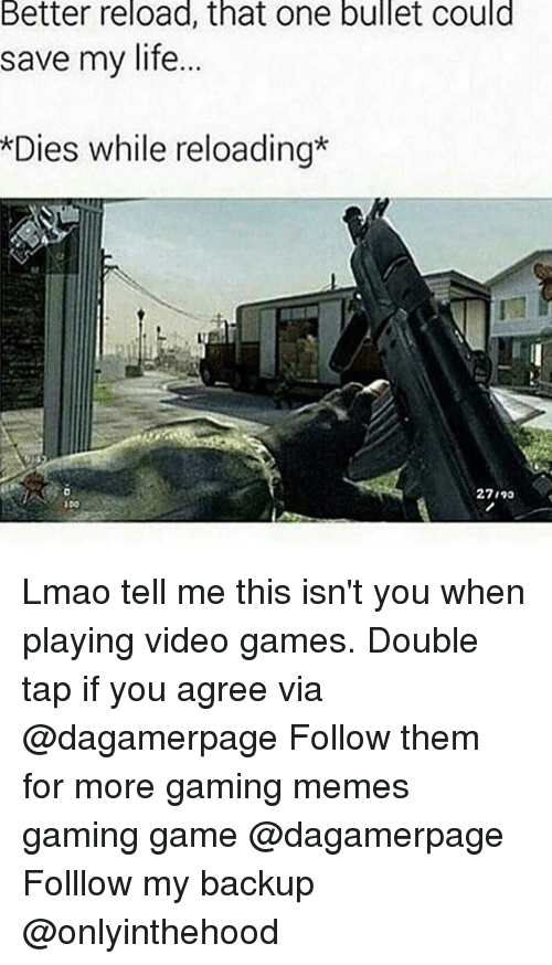 Life, Lmao, and Memes: Better reload, that one bullet could  save my life...  *Dies while reloading  27190  150 Lmao tell me this isn't you when playing video games. Double tap if you agree via @dagamerpage Follow them for more gaming memes gaming game @dagamerpage Folllow my backup @onlyinthehood