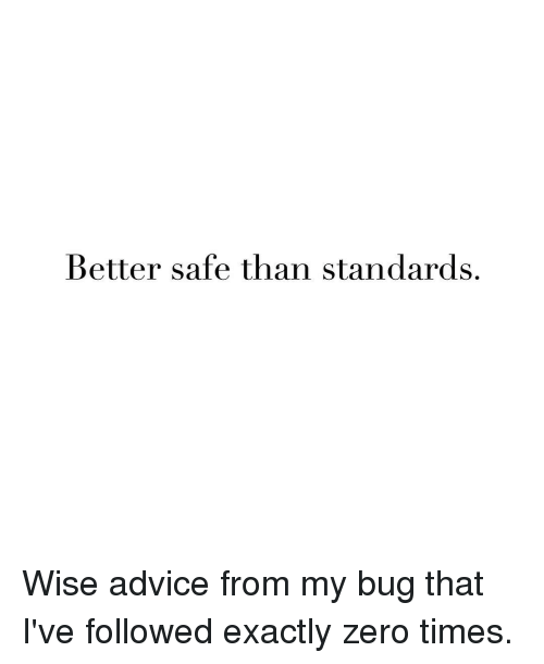 Advice, Zero, and Girl Memes: Better safe than standards. Wise advice from my bug that I've followed exactly zero times.