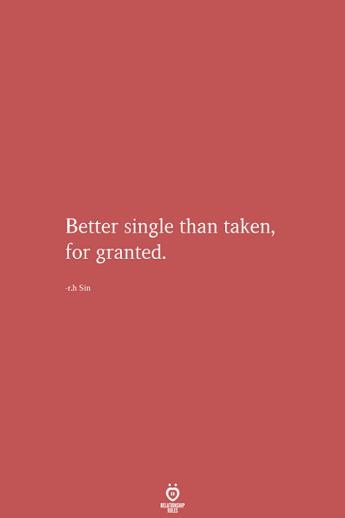 taken for granted: Better single than taken,  for granted.  -r.h Sin