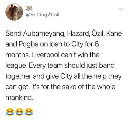 ozil: @Betting21mil  Send Aubameyang, Hazard, Ozil, Kane  and Pogba on loan to City for 6  months. Liverpool can't win the  league. Every team should just band  together and give City all the help they  can get. It's for the sake of the whole  mankind 😂😂😂