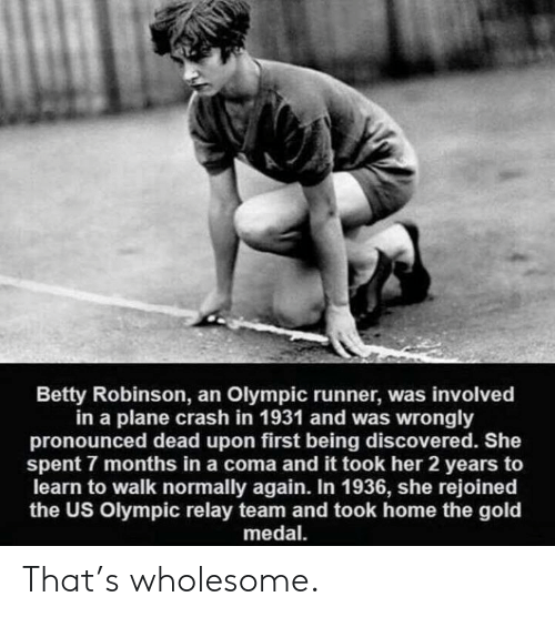 olympic: Betty Robinson, an Olympic runner, was involved  in a plane crash in 1931 and was wrongly  pronounced dead upon first being discovered. She  spent 7 months in a coma and it took her 2 years to  learn to walk normally again. In 1936, she rejoined  the US Olympic relay team and took home the gold  medal That's wholesome.