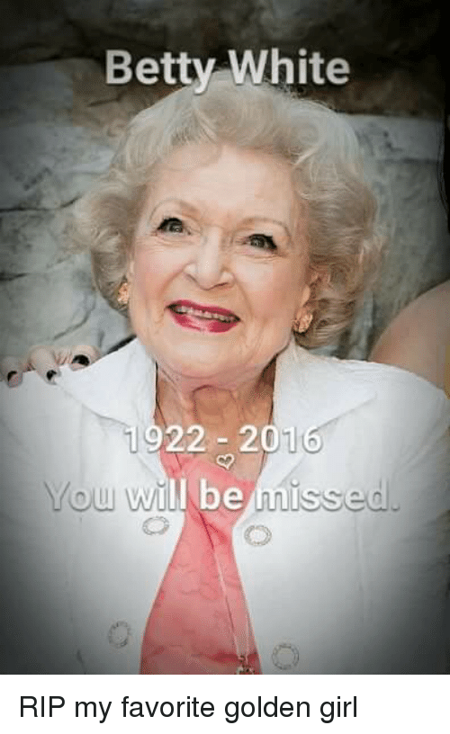 Betty White, Girls, and Girl: Betty White  22 201  ou will be  misse RIP my favorite golden girl