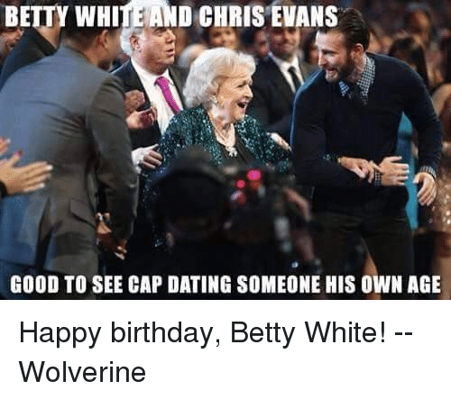 Betty White, Chris Evans, and Memes: BETTY WHITE AND CHRIS EVANS  GOOD TO SEE CAP DATING SOMEONE HIS OWN AGE Happy birthday, Betty White!  --Wolverine