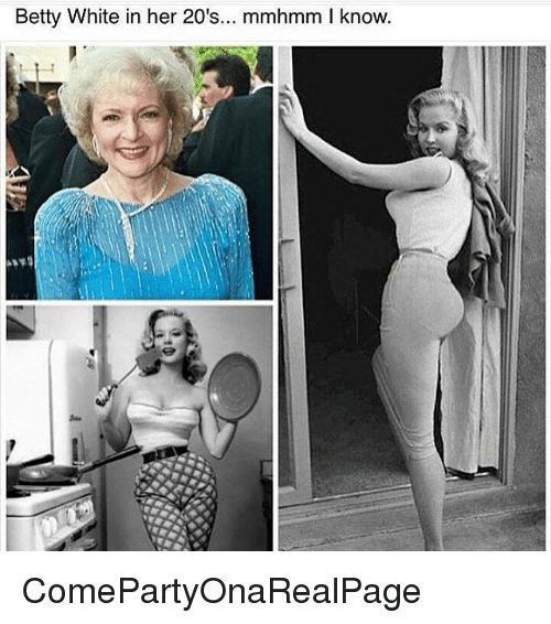 Betty White, White, and Girl Memes: Betty White in her 20's  mmhmm l know. ComePartyOnaRealPage