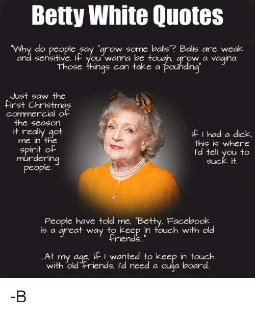"""Betty White, Memes, and Ouija: Betty White Quotes  """"Why do people say grow some balls""""? Balls are weak.  and sensitive. you wanna be tough, grow a vagina.  Those things can take a pounding  Just saw the  first Christmas  commercial of  the season.  It really got  If I had a dick,  me in the  this is where  of  murdering  I'd tell you to  Suck it  peop  People have told me, """"Betty, Facebook.  is a great way to keep in touch with old  friends  At my age, if I wanted to keep in touch  with old friends, I'd need a ouija board. -B"""