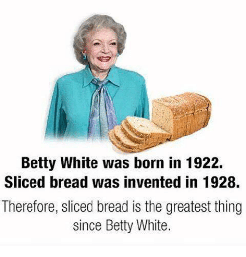 Betty White, Dank, and White: Betty White was born in 1922.  Sliced bread was invented in 1928.  Therefore, sliced bread is the greatest thing  since Betty White.