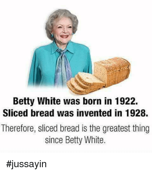 Betty White, Dank, and 🤖: Betty White was born in 1922.  Sliced bread was invented in 1928.  Therefore, sliced bread is the greatest thing  since Betty White. #jussayin