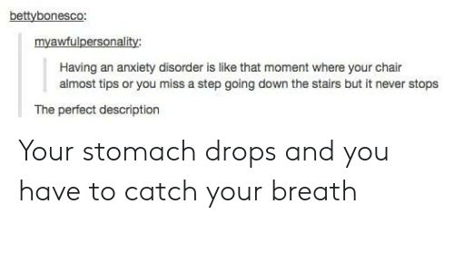 anxiety disorder: bettybonesco:  myawfulpersonality:  Having an anxiety disorder is like that moment where your chair  almost tips or you miss a step going down the stairs but it never stops  The perfect description Your stomach drops and you have to catch your breath