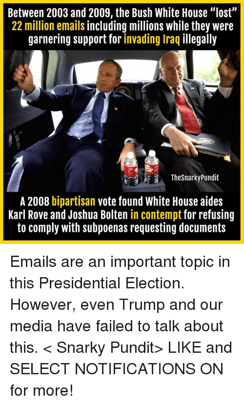 "Contemption: Between 2003 and 2009, the Bush White House ""lost""  22 million emails including millions while they were  garnering support for invading Iraq illegally  The Snarky Pundit  A 2008 bipartisan  vote found White House aides  Karl Rove and Joshua Bolten in contempt for refusing  to comply with subpoenas requesting documents Emails are an important topic in this Presidential Election. However, even Trump and our media have failed to talk about this.  < Snarky Pundit> LIKE and SELECT NOTIFICATIONS ON for more!"