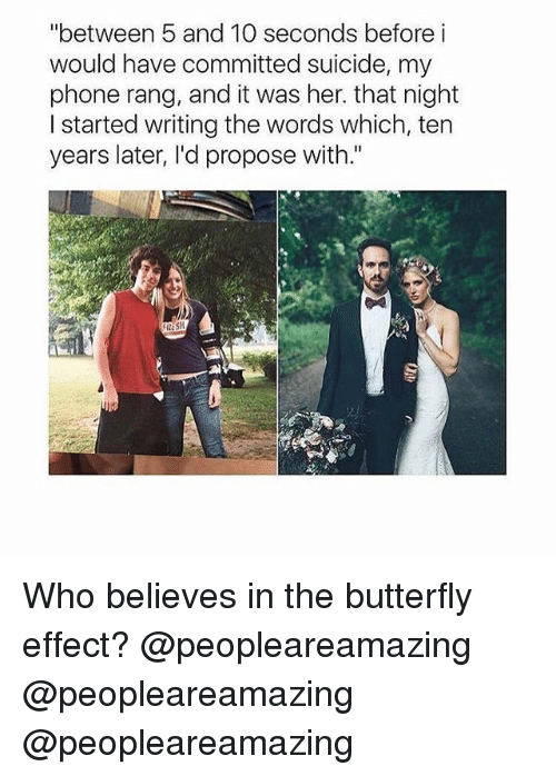 """Memes, Phone, and Butterfly: """"between 5 and 10 seconds before i  would have committed suicide, my  phone rang, and it was her. that night  I started writing the words which, ten  years later, I'd propose with."""" Who believes in the butterfly effect? @peopleareamazing @peopleareamazing @peopleareamazing"""