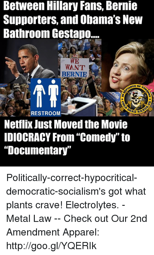 """electrolytes: Between Hillary Fans, Bernie  Supporters, and Obama's New  Bathroom Gestapo.  WE  WANT  BERNIE  RESTROOM  Netflix Just Moved the Movie  DIOCRACY From """"Comedy"""" to  """"Documentary"""" Politically-correct-hypocritical-democratic-socialism's got what plants crave!  Electrolytes. - Metal Law  -- Check out Our 2nd Amendment Apparel: http://goo.gl/YQERIk"""