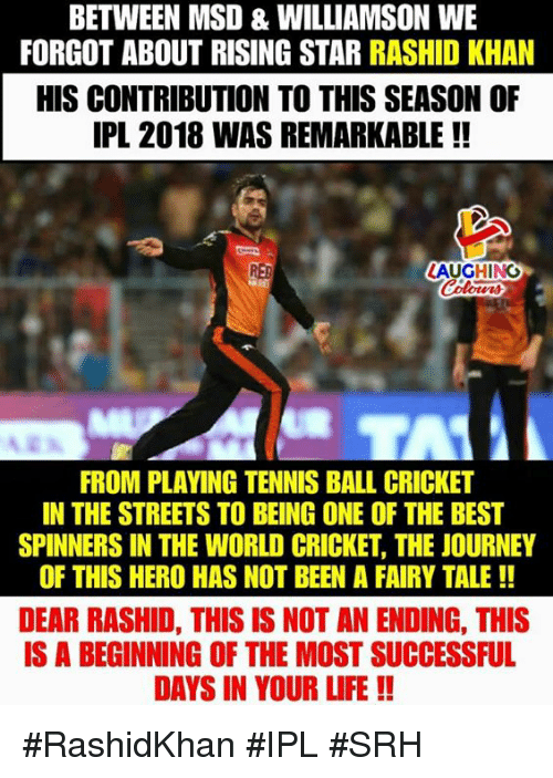 fairy tale: BETWEEN MSD & WILLIAMSON WE  FORGOT ABOUT RISING STAR RASHID KHAN  HIS CONTRIBUTION TO THIS SEASON OF  IPL 2018 WAS REMARKABLE !!  RED  LAUGHINO  FROM PLAVING TENNIS BALL CRICKET  IN THE STREETS TO BEING ONE OF THE BEST  SPINNERS IN THE WORLD CRICKET, THE JOURNEY  OF THIS HERO HAS NOT BEEN A FAIRY TALE!!  DEAR RASHID, THIS IS NOT AN ENDING, THIS  IS A BEGINNING OF THE MOST SUCCESSFUL  DAYS IN YOUR LIFE!! #RashidKhan #IPL #SRH