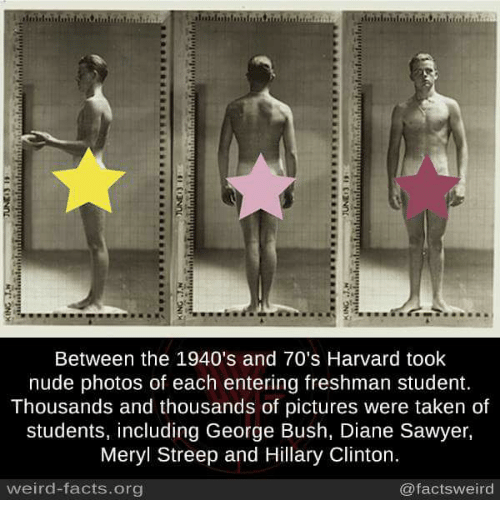 Facts, Hillary Clinton, and Memes: Between the 1940's and 70's Harvard took  nude photos of each entering freshman student.  Thousands and thousands of pictures were taken of  students, including George Bush, Diane Sawyer,  Meryl Streep and Hillary Clinton.  weird-facts.org  @factsweird