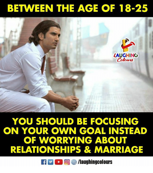 Marriage, Relationships, and Goal: BETWEEN THE AGE OF 18-25  LAUGHING  Colours  YOU SHOULD BE FOCUSING  ON YOUR OWN GOAL INSTEAD  OF WORRYING ABOUT  RELATIONSHIPS & MARRIAGE