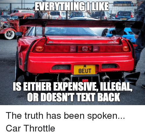 Illegalize: BEUT  IS EITHER ERPENSIVE,ILLEGAL  OR DOESNT TEXT BACK The truth has been spoken... Car Throttle