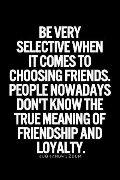 loyalty: BEVERY  SELECTIVE WHEN  IT COMES TO  CHOOSING FRIENDS.  PEOPLE NOWADAYS  DON'T KNOW THE  TRUE MEANING OF  FRIENDSHIP AND  LOYALTY  KUSHANDWIZDOM