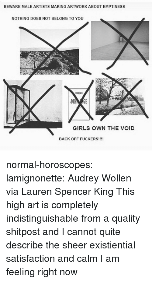 horoscopes: BEWARE MALE ARTISTS MAKING ARTWORK ABOUT EMPTINESS  NOTHING DOES NOT BELONG TO YOU  GIRLS OWN THE VOID  BACK OFF FUCKERS!!!! normal-horoscopes:  lamignonette: Audrey Wollen via Lauren Spencer King  This high art is completely indistinguishable from a quality shitpost and I cannot quite describe the sheer existiential satisfaction and calm I am feeling right now