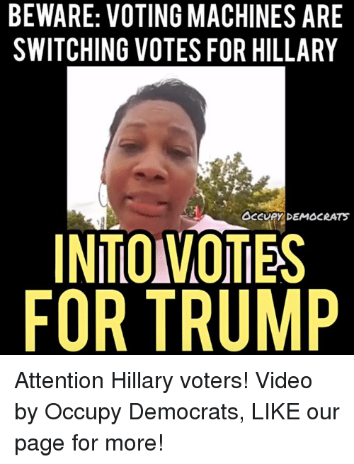 voting machine: BEWARE: VOTING MACHINES ARE  SWITCHING VOTES FOR HILLARY  aCCURY DEMOCRATS  INTO VOTES  FOR TRUMP Attention Hillary voters!  Video by Occupy Democrats, LIKE our page for more!