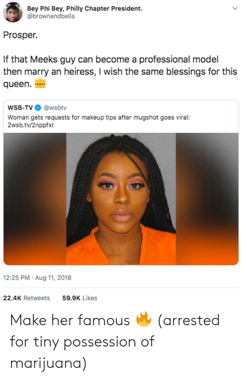 prosper: Bey Phi Bey, Philly Chapter President.  @brownandbella  Prosper.  If that Meeks guy can become a professional model  then marry an heiress, I wish the same blessings for this  queen  WSB-TV @wsbtv  Woman gets requests for makeup tips after mugshot goes viral:  2wsb.tv/2nppfxl  12:25 PM Aug 11, 2018  22.4K Retweets  59.9K Likes Make her famous 🔥 (arrested for tiny possession of marijuana)