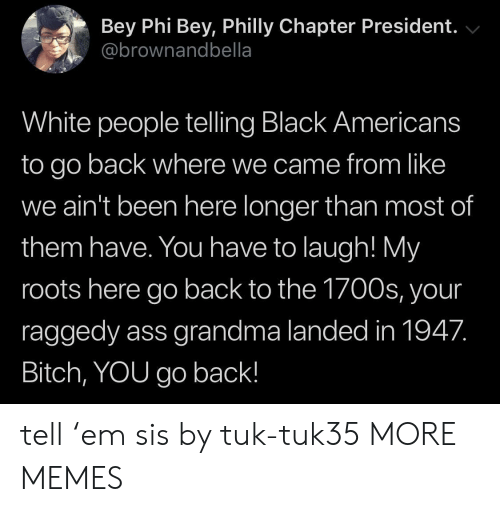 roots: Bey Phi Bey, Philly Chapter President.  @brownandbella  White people telling Black Americans  to go back where we came from like  we ain't been here longer than most of  them have. You have to laugh! My  roots here go back to the 1700s, your  raggedy ass grandma landed in 1947.  Bitch, YOU go back! tell 'em sis by tuk-tuk35 MORE MEMES