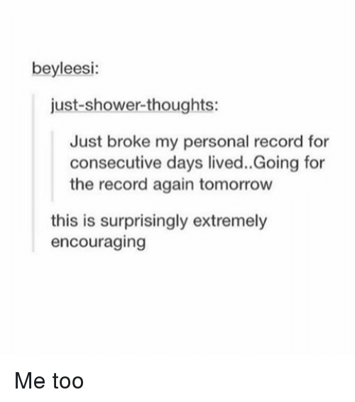 Shower thoughts: beyleesi:  just shower-thoughts:  Just broke my personal record for  consecutive days lived. Going for  the record again tomorrow  this is surprisingly extremely  encouraging Me too