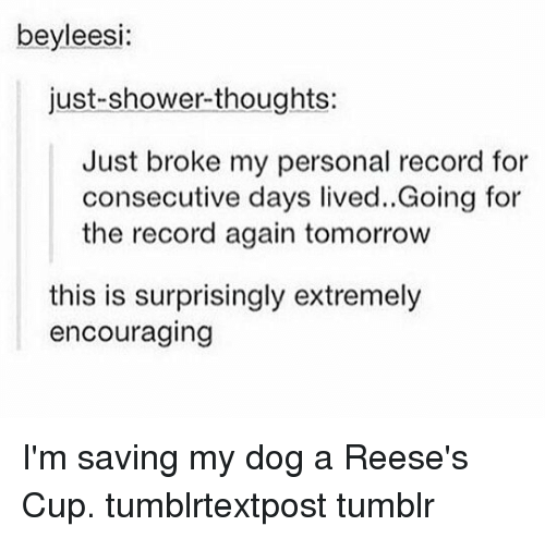 ˜»: beyleesi  just-shower-thoughts:  Just broke my personal record for  consecutive days lived..Going for  the record again tomorrow  this is surprisingly extremely  encouraging I'm saving my dog a Reese's Cup. tumblrtextpost tumblr