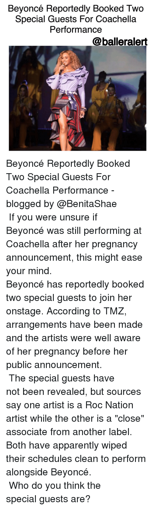 """Unsureness: Beyoncé Reportedly Booked Two  Special Guests For Coachella  Performance  @balleralert Beyoncé Reportedly Booked Two Special Guests For Coachella Performance -blogged by @BenitaShae ⠀⠀⠀⠀⠀⠀⠀⠀⠀ ⠀⠀⠀⠀⠀⠀⠀⠀⠀ If you were unsure if Beyoncé was still performing at Coachella after her pregnancy announcement, this might ease your mind. ⠀⠀⠀⠀⠀⠀⠀⠀⠀ ⠀⠀⠀⠀⠀⠀⠀⠀⠀ Beyoncé has reportedly booked two special guests to join her onstage. According to TMZ, arrangements have been made and the artists were well aware of her pregnancy before her public announcement. ⠀⠀⠀⠀⠀⠀⠀⠀⠀ ⠀⠀⠀⠀⠀⠀⠀⠀⠀ The special guests have not been revealed, but sources say one artist is a Roc Nation artist while the other is a """"close"""" associate from another label. Both have apparently wiped their schedules clean to perform alongside Beyoncé. ⠀⠀⠀⠀⠀⠀⠀⠀⠀ ⠀⠀⠀⠀⠀⠀⠀⠀⠀ Who do you think the special guests are?"""