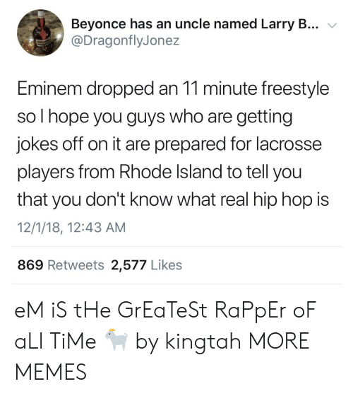 Rhode Island: Beyonce has an uncle named Larry B... v  @DragonflyJonez  Eminem dropped an 11 minute freestyle  so I hope you guys who are getting  jokes off on it are prepared for lacrosse  players from Rhode Island to tell you  that you don't know what real hip hop is  12/1/18, 12:43 AM  869 Retweets 2,577 Likes eM iS tHe GrEaTeSt RaPpEr oF aLl TiMe 🐐 by kingtah MORE MEMES
