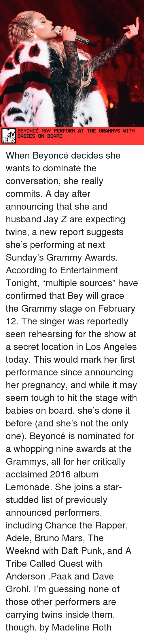 "Bruno Mars, Chance the Rapper, and Dave Grohl: BEYONCE MAY PERFORM AT THE GRAMMYS WITH  BABIES ON BOARD  NEWS When Beyoncé decides she wants to dominate the conversation, she really commits. A day after announcing that she and husband Jay Z are expecting twins, a new report suggests she's performing at next Sunday's Grammy Awards. According to Entertainment Tonight, ""multiple sources"" have confirmed that Bey will grace the Grammy stage on February 12. The singer was reportedly seen rehearsing for the show at a secret location in Los Angeles today. This would mark her first performance since announcing her pregnancy, and while it may seem tough to hit the stage with babies on board, she's done it before (and she's not the only one). Beyoncé is nominated for a whopping nine awards at the Grammys, all for her critically acclaimed 2016 album Lemonade. She joins a star-studded list of previously announced performers, including Chance the Rapper, Adele, Bruno Mars, The Weeknd with Daft Punk, and A Tribe Called Quest with Anderson .Paak and Dave Grohl. I'm guessing none of those other performers are carrying twins inside them, though. by Madeline Roth"