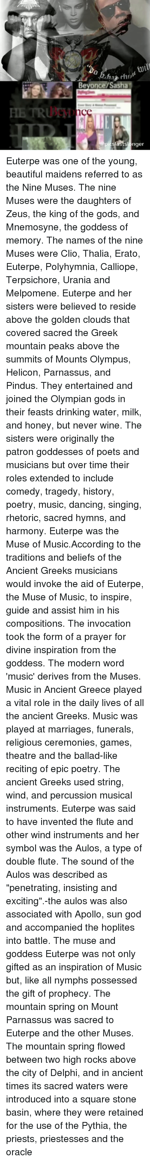 """the muses: Beyonce/Sasha  nce  picslastslonger Euterpe was one of the young, beautiful maidens referred to as the Nine Muses. The nine Muses were the daughters of Zeus, the king of the gods, and Mnemosyne, the goddess of memory. The names of the nine Muses were Clio, Thalia, Erato, Euterpe, Polyhymnia, Calliope, Terpsichore, Urania and Melpomene. Euterpe and her sisters were believed to reside above the golden clouds that covered sacred the Greek mountain peaks above the summits of Mounts Olympus, Helicon, Parnassus, and Pindus. They entertained and joined the Olympian gods in their feasts drinking water, milk, and honey, but never wine. The sisters were originally the patron goddesses of poets and musicians but over time their roles extended to include comedy, tragedy, history, poetry, music, dancing, singing, rhetoric, sacred hymns, and harmony. Euterpe was the Muse of Music.According to the traditions and beliefs of the Ancient Greeks musicians would invoke the aid of Euterpe, the Muse of Music, to inspire, guide and assist him in his compositions. The invocation took the form of a prayer for divine inspiration from the goddess. The modern word 'music' derives from the Muses. Music in Ancient Greece played a vital role in the daily lives of all the ancient Greeks. Music was played at marriages, funerals, religious ceremonies, games, theatre and the ballad-like reciting of epic poetry. The ancient Greeks used string, wind, and percussion musical instruments. Euterpe was said to have invented the flute and other wind instruments and her symbol was the Aulos, a type of double flute. The sound of the Aulos was described as """"penetrating, insisting and exciting"""".-the aulos was also associated with Apollo, sun god and accompanied the hoplites into battle. The muse and goddess Euterpe was not only gifted as an inspiration of Music but, like all nymphs possessed the gift of prophecy. The mountain spring on Mount Parnassus was sacred to Euterpe and the other Muses. The mou"""