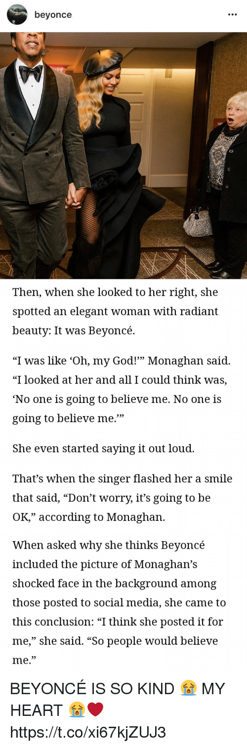 "Beyonce, God, and Oh My God: beyonce   Then, when she looked to her right, she  spotted an elegant woman with radiant  beautv: It was Bevoncé.  ""I was like 'Oh, my God!"" Monaghan said.  ""I looked at her and all I could think was,  'No one is going to believe me. No one is  going to believe me.""  599  She even started saying it out loud.  That's when the singer flashed her a smile  that said, ""Don't worry, it's going to be  OK,"" according to Monaghan.   When asked why she thinks Beyoncé  included the picture of Monaghan's  shocked face in the background among  those posted to social media, she came to  this conclusion: ""I think she posted it for  me,"" she said. ""So people would believe  me.  35 BEYONCÉ IS SO KIND 😭 MY HEART 😭❤️ https://t.co/xi67kjZUJ3"