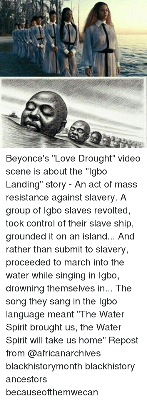 "blackhistory: Beyonce's ""Love Drought"" video scene is about the ""Igbo Landing"" story - An act of mass resistance against slavery. A group of Igbo slaves revolted, took control of their slave ship, grounded it on an island... And rather than submit to slavery, proceeded to march into the water while singing in Igbo, drowning themselves in... The song they sang in the Igbo language meant ""The Water Spirit brought us, the Water Spirit will take us home"" Repost from @africanarchives blackhistorymonth blackhistory ancestors becauseofthemwecan"
