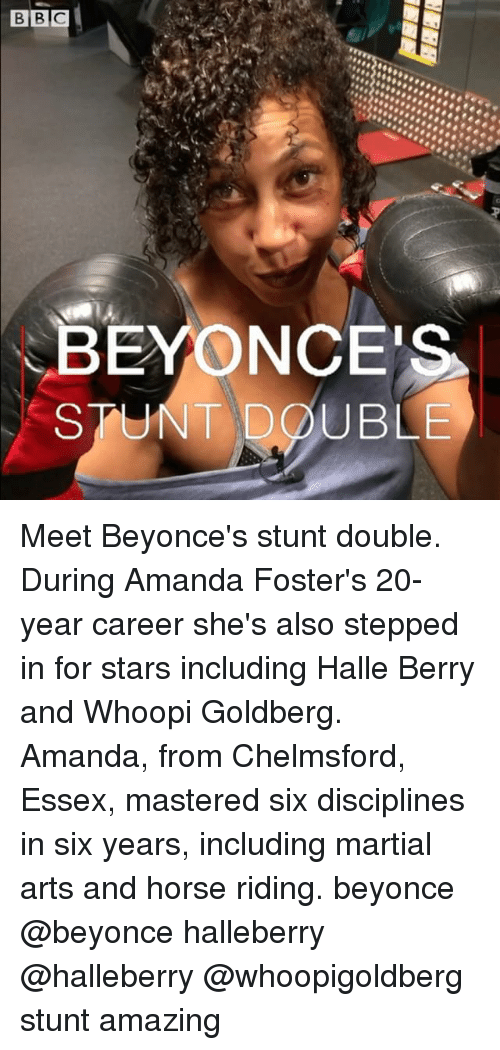 Beyonce, Memes, and Whoopi Goldberg: BEYONCES  STUNT DOUBLE Meet Beyonce's stunt double. During Amanda Foster's 20-year career she's also stepped in for stars including Halle Berry and Whoopi Goldberg. Amanda, from Chelmsford, Essex, mastered six disciplines in six years, including martial arts and horse riding. beyonce @beyonce halleberry @halleberry @whoopigoldberg stunt amazing