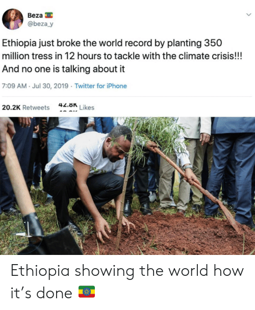 ethiopia: Beza  @beza y  Ethiopia just broke the world record by planting 350  million tress in 12 hours to tackle with the climate crisis!!!  And no one is talking about it  7:09 AM Jul 30, 2019 Twitter for iPhone  42.8K  Likes  20.2K Retweets Ethiopia showing the world how it's done 🇪🇹