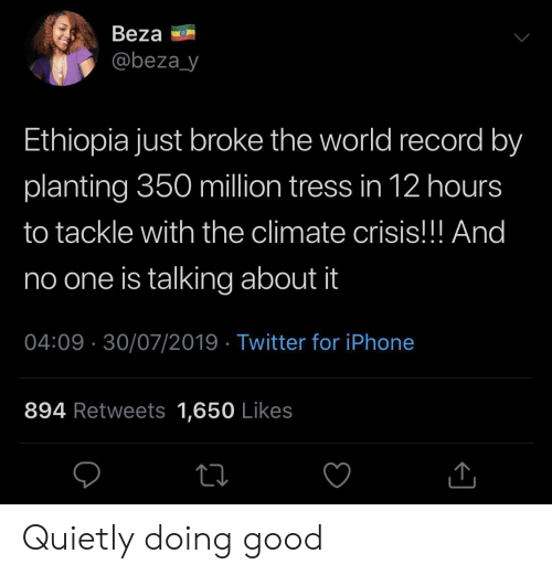 ethiopia: Beza  @beza_y  Ethiopia just broke the world record by  planting 350 million tress in 12 hours  to tackle with the climate crisis!!! And  no one is talking about it  04:09 30/07/2019 Twitter for iPhone  894 Retweets 1,650 Likes Quietly doing good