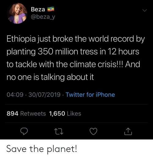 ethiopia: Beza  @beza_y  Ethiopia just broke the world record by  planting 350 million tress in 12 hours  to tackle with the climate crisis!!! And  no one is talking about it  04:09 30/07/2019 Twitter for iPhone  894 Retweets 1,650 Likes Save the planet!