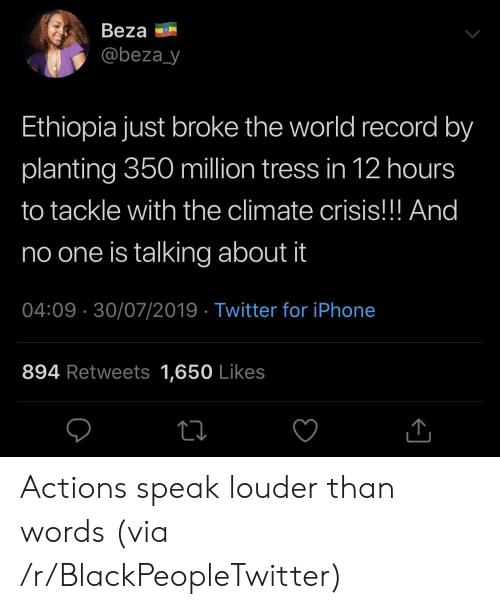 ethiopia: Beza  @beza_y  Ethiopia just broke the world record by  planting 350 million tress in 12 hours  to tackle with the climate crisis!!! And  no one is talking about it  04:09 30/07/2019 Twitter for iPhone  894 Retweets 1,650 Likes Actions speak louder than words (via /r/BlackPeopleTwitter)