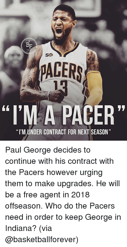 "Pacer: BF  5S  PACERS  ""I'MA PACER""  ""I'M UNDER CONTRACT FOR NEXT SEASON"" Paul George decides to continue with his contract with the Pacers however urging them to make upgrades. He will be a free agent in 2018 offseason. Who do the Pacers need in order to keep George in Indiana? (via @basketballforever)"