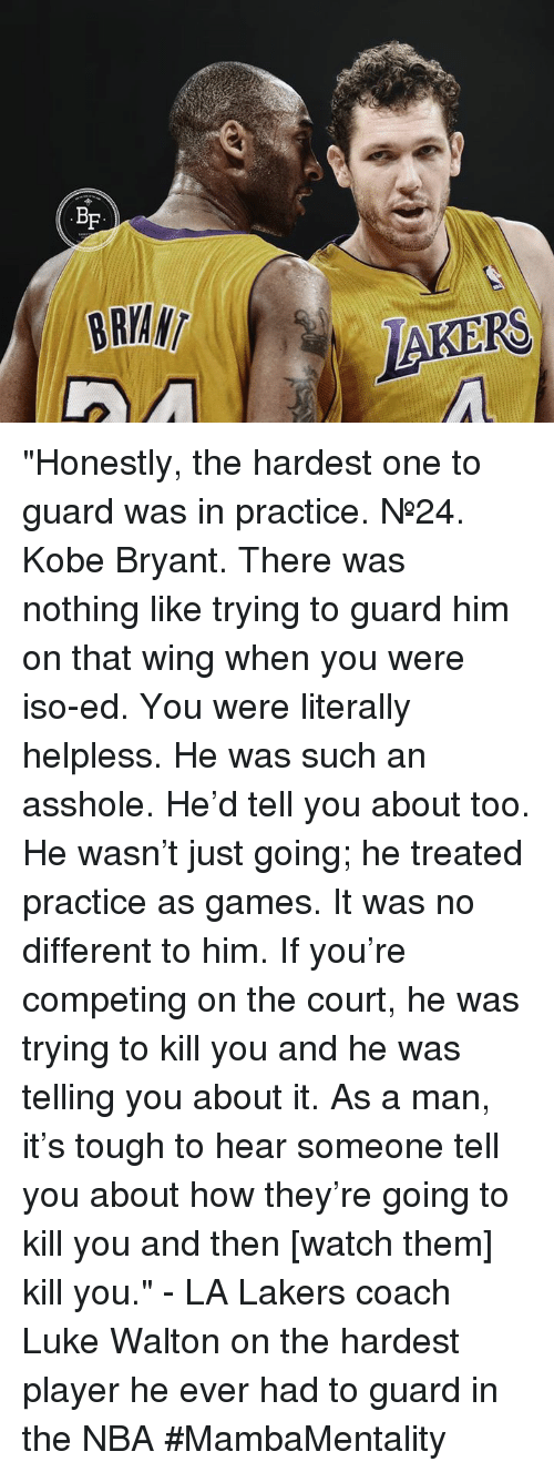 "Kobe Bryant, Los Angeles Lakers, and Luke Walton: BF  BRIAN  LAKERS ""Honestly, the hardest one to guard was in practice. №24. Kobe Bryant. There was nothing like trying to guard him on that wing when you were iso-ed.  You were literally helpless. He was such an asshole. He'd tell you about too. He wasn't just going; he treated practice as games.   It was no different to him. If you're competing on the court, he was trying to kill you and he was telling you about it.   As a man, it's tough to hear someone tell you about how they're going to kill you and then [watch them] kill you.""  - LA Lakers coach Luke Walton on the hardest player he ever had to guard in the NBA  #MambaMentality"
