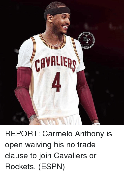 Carmelo Anthony, Espn, and Memes: BF  CAVALIER REPORT: Carmelo Anthony is open waiving his no trade clause to join Cavaliers or Rockets. (ESPN)